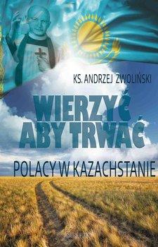 Wierzyć aby trwać. Polacy w Kazachstanie - Zwoliński Andrzej