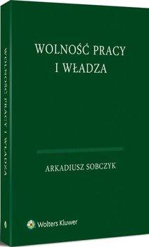 Wolność pracy i władza - Sobczyk Arkadiusz
