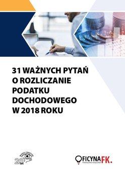 31 ważnych pytań o rozliczanie podatku dochodowego w 2018 roku - Opracowanie zbiorowe