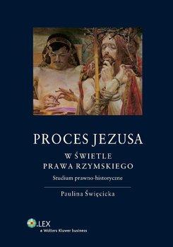 Proces Jezusa w świetle prawa rzymskiego. Studium prawno-historyczne - Święcicka Paulina