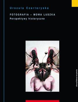 Fotografia - mowa ludzka. Tom 2. Perspektywy historyczne - Czartoryska Urszula