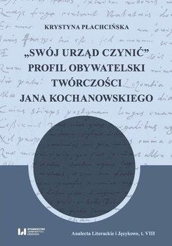 """""""Swój urząd czynić"""". Profil obywatelski twórczości Jana Kochanowskiego - Płachcińska Krystyna"""
