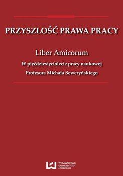 Przyszłość prawa pracy. Liber Amicorum. W pięćdziesięciolecie pracy naukowej Profesora Michała Seweryńskiego - Opracowanie zbiorowe