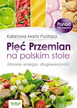 Pięć Przemian na polskim stole. Zdrowie, energia, długowieczność - Puchacz Katarzyna Maria