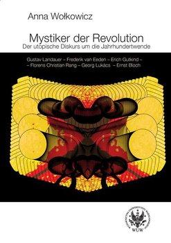 Mystiker der Revolution. Der utopische Diskurs um die Jahrhundertwende - Wołkowicz Anna