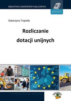 Rozliczanie dotacji unijnych - Trzpiola Katarzyna
