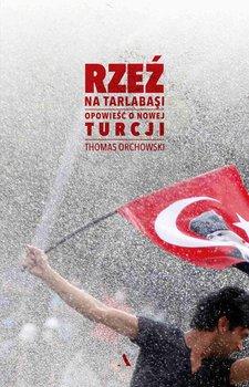 Rzeź na Tarlabasi. Opowieść o nowej Turcji - Orchowski Thomas