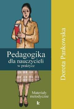 Pedagogika dla nauczycieli w praktyce - Pankowska Dorota
